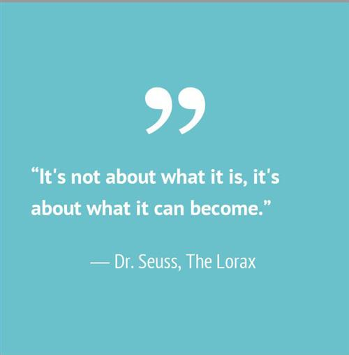 It's not about what it is, it's about what it can become. Dr. Seuss, The Lorax.